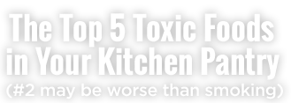 The Top 5 Toxic Foods in Your Kitchen Pantry (#2 may be worse than smoking)